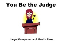 You Be the Judge: Legal Components of Health Care